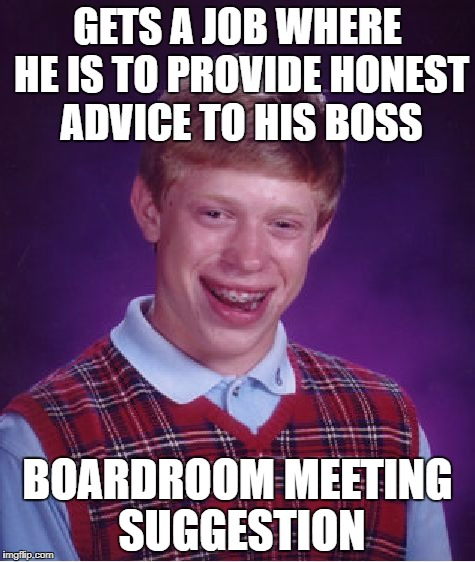 Bad Luck Brian Meme | GETS A JOB WHERE HE IS TO PROVIDE HONEST ADVICE TO HIS BOSS BOARDROOM MEETING SUGGESTION | image tagged in memes,bad luck brian | made w/ Imgflip meme maker