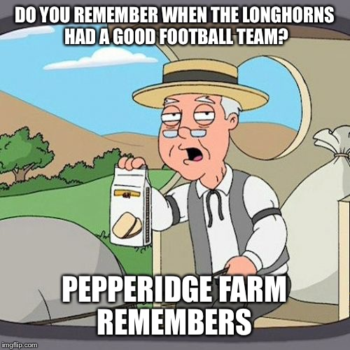 Pepperidge Farm Remembers Meme | DO YOU REMEMBER WHEN THE LONGHORNS HAD A GOOD FOOTBALL TEAM? PEPPERIDGE FARM REMEMBERS | image tagged in memes,pepperidge farm remembers | made w/ Imgflip meme maker