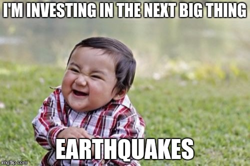 Evil Toddler Meme | I'M INVESTING IN THE NEXT BIG THING EARTHQUAKES | image tagged in memes,evil toddler | made w/ Imgflip meme maker