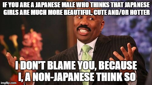 Steve Harvey Meme | IF YOU ARE A JAPANESE MALE WHO THINKS THAT JAPANESE GIRLS ARE MUCH MORE BEAUTIFUL, CUTE AND/OR HOTTER I DON'T BLAME YOU, BECAUSE I, A NON-JA | image tagged in memes,steve harvey,japan,japanese,male,female | made w/ Imgflip meme maker