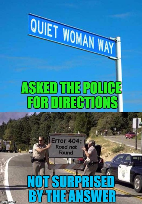 Does such a road really exist? | ASKED THE POLICE FOR DIRECTIONS NOT SURPRISED BY THE ANSWER | image tagged in quiet woman way,memes,funny signs,signs,funy,error 404 | made w/ Imgflip meme maker