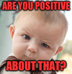 Skeptical Baby Meme | ARE YOU POSITIVE ABOUT THAT? | image tagged in memes,skeptical baby | made w/ Imgflip meme maker