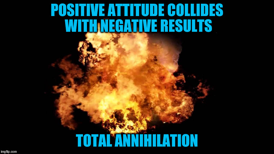 POSITIVE ATTITUDE COLLIDES WITH NEGATIVE RESULTS TOTAL ANNIHILATION | made w/ Imgflip meme maker
