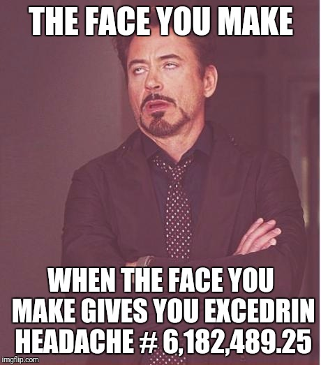 I lost count  | THE FACE YOU MAKE WHEN THE FACE YOU MAKE GIVES YOU EXCEDRIN HEADACHE # 6,182,489.25 | image tagged in memes,face you make robert downey jr | made w/ Imgflip meme maker