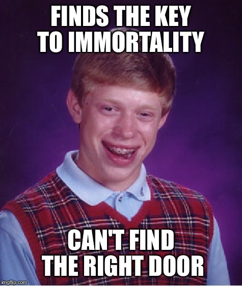 Bad Luck Brian Meme | FINDS THE KEY TO IMMORTALITY CAN'T FIND THE RIGHT DOOR | image tagged in memes,bad luck brian | made w/ Imgflip meme maker