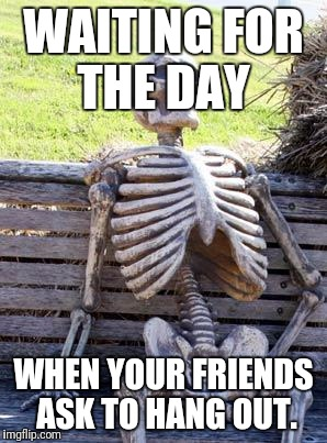 Waiting Skeleton Meme | WAITING FOR THE DAY WHEN YOUR FRIENDS ASK TO HANG OUT. | image tagged in memes,waiting skeleton | made w/ Imgflip meme maker