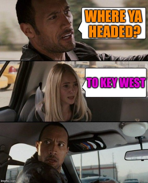 The Rock Driving Meme | WHERE YA HEADED? TO KEY WEST | image tagged in memes,the rock driving | made w/ Imgflip meme maker