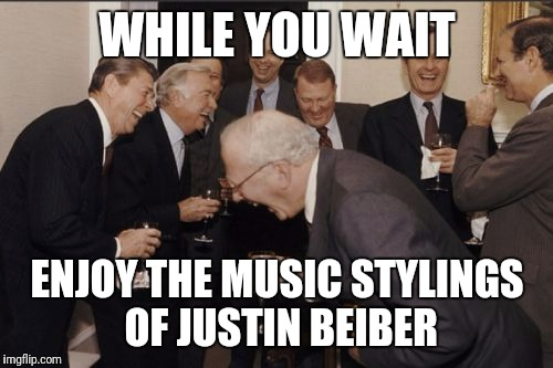 Laughing Men In Suits Meme | WHILE YOU WAIT ENJOY THE MUSIC STYLINGS OF JUSTIN BEIBER | image tagged in memes,laughing men in suits | made w/ Imgflip meme maker