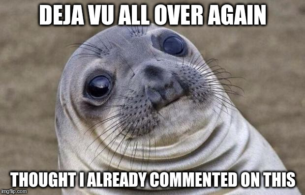 Awkward Moment Sealion Meme | DEJA VU ALL OVER AGAIN THOUGHT I ALREADY COMMENTED ON THIS | image tagged in memes,awkward moment sealion | made w/ Imgflip meme maker