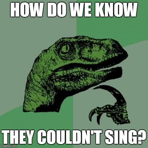 Philosoraptor Meme | HOW DO WE KNOW THEY COULDN'T SING? | image tagged in memes,philosoraptor | made w/ Imgflip meme maker