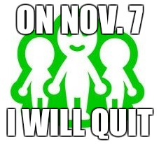 ON NOV. 7 I WILL QUIT | image tagged in miiverse death | made w/ Imgflip meme maker