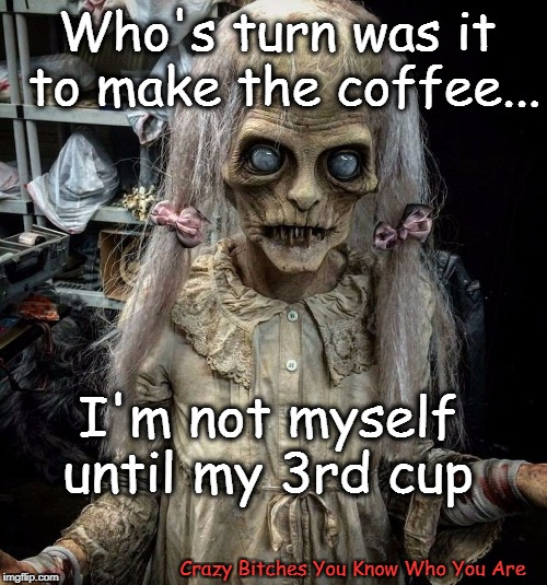 I'm not myself until my 3rd cup Crazy B**ches You Know Who You Are Who's turn was it to make the coffee... | image tagged in coffee | made w/ Imgflip meme maker