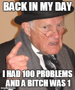 99 huh?, f'n amateur.....  | BACK IN MY DAY I HAD 100 PROBLEMS AND A B**CH WAS 1 | image tagged in memes,back in my day,99 problems | made w/ Imgflip meme maker