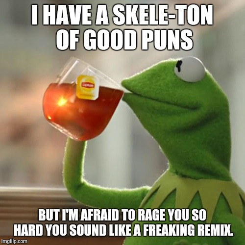 Who missed me? :D | I HAVE A SKELE-TON OF GOOD PUNS BUT I'M AFRAID TO RAGE YOU SO HARD YOU SOUND LIKE A FREAKING REMIX. | image tagged in memes,but thats none of my business,kermit the frog | made w/ Imgflip meme maker