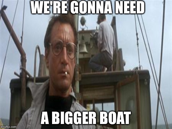 WE'RE GONNA NEED A BIGGER BOAT | made w/ Imgflip meme maker