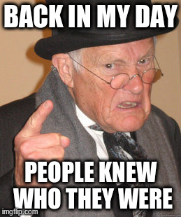Back In My Day Meme | BACK IN MY DAY PEOPLE KNEW WHO THEY WERE | image tagged in memes,back in my day | made w/ Imgflip meme maker