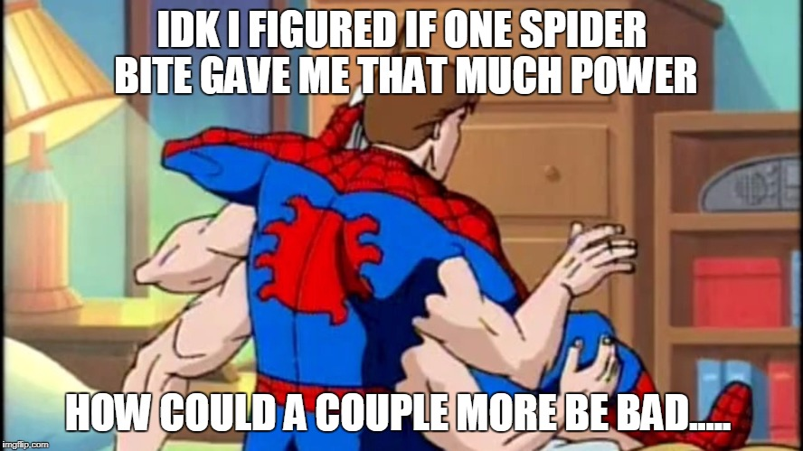 Don't act like you wouldn't at least try once... | IDK I FIGURED IF ONE SPIDER BITE GAVE ME THAT MUCH POWER HOW COULD A COUPLE MORE BE BAD..... | image tagged in spiderspiderman,memes,funny,funny memes,spiderman | made w/ Imgflip meme maker