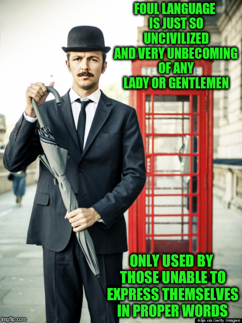 FOUL LANGUAGE IS JUST SO UNCIVILIZED AND VERY UNBECOMING OF ANY LADY OR GENTLEMEN ONLY USED BY THOSE UNABLE TO EXPRESS THEMSELVES IN PROPER  | made w/ Imgflip meme maker