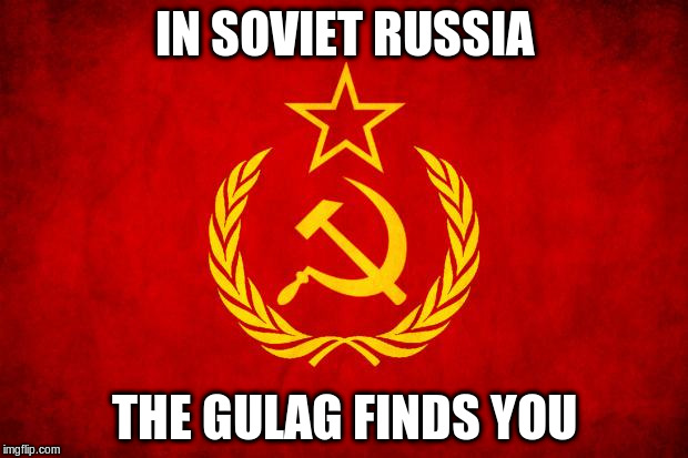 IN SOVIET RUSSIA THE GULAG FINDS YOU | made w/ Imgflip meme maker