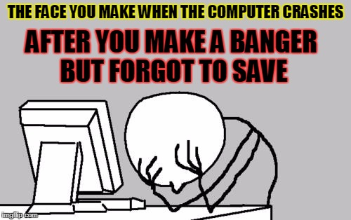 Computer Guy Facepalm Meme | THE FACE YOU MAKE WHEN THE COMPUTER CRASHES AFTER YOU MAKE A BANGER BUT FORGOT TO SAVE | image tagged in memes,computer guy facepalm | made w/ Imgflip meme maker