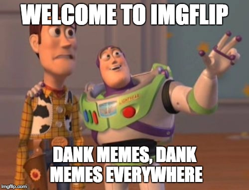 X, X Everywhere Meme | WELCOME TO IMGFLIP DANK MEMES, DANK MEMES EVERYWHERE | image tagged in memes,x,x everywhere,x x everywhere | made w/ Imgflip meme maker