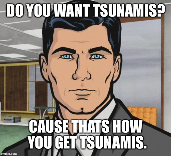 Archer Meme | DO YOU WANT TSUNAMIS? CAUSE THATS HOW YOU GET TSUNAMIS. | image tagged in memes,archer | made w/ Imgflip meme maker