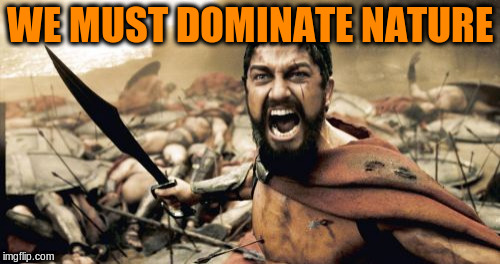 Sparta Leonidas Meme | WE MUST DOMINATE NATURE | image tagged in memes,sparta leonidas | made w/ Imgflip meme maker