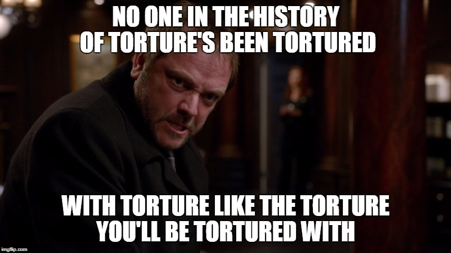 NO ONE IN THE HISTORY OF TORTURE'S BEEN TORTURED WITH TORTURE LIKE THE TORTURE YOU'LL BE TORTURED WITH | image tagged in crowley torture,supernatural,crowley | made w/ Imgflip meme maker