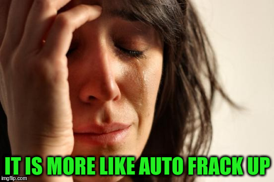 First World Problems Meme | IT IS MORE LIKE AUTO FRACK UP | image tagged in memes,first world problems | made w/ Imgflip meme maker