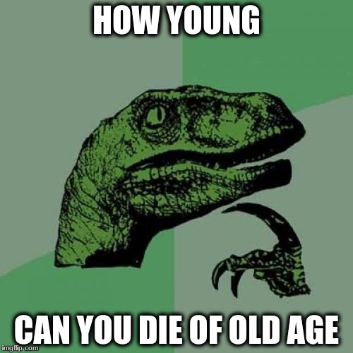 Philosoraptor Meme | HOW YOUNG CAN YOU DIE OF OLD AGE | image tagged in memes,philosoraptor | made w/ Imgflip meme maker