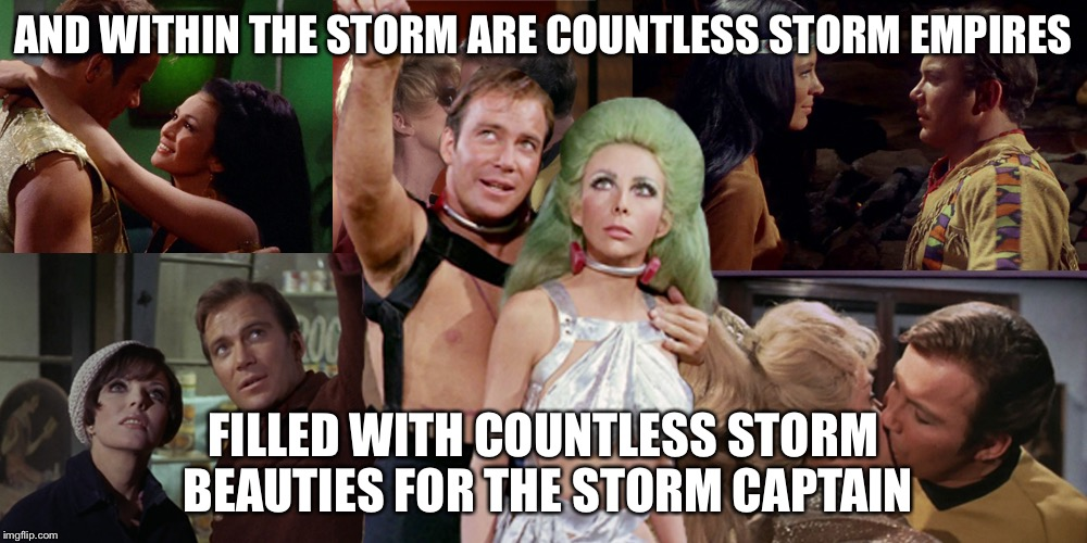 Romantic Kirk | AND WITHIN THE STORM ARE COUNTLESS STORM EMPIRES FILLED WITH COUNTLESS STORM BEAUTIES FOR THE STORM CAPTAIN | image tagged in romantic kirk | made w/ Imgflip meme maker