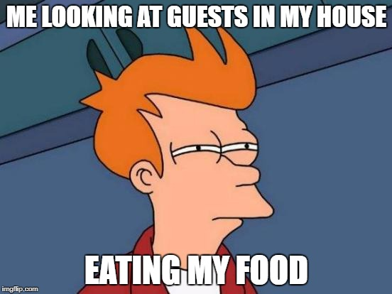 Futurama Fry Meme | ME LOOKING AT GUESTS IN MY HOUSE EATING MY FOOD | image tagged in memes,futurama fry | made w/ Imgflip meme maker