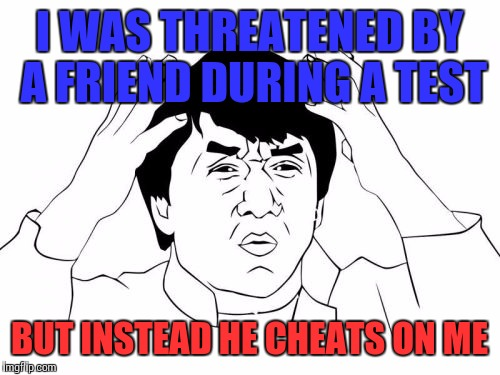 Jackie Chan WTF Meme | I WAS THREATENED BY A FRIEND DURING A TEST BUT INSTEAD HE CHEATS ON ME | image tagged in memes,jackie chan wtf | made w/ Imgflip meme maker