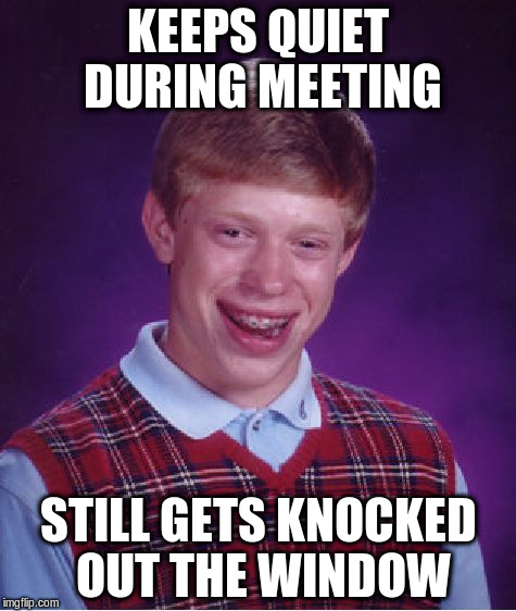 Bad Luck Brian Meme | KEEPS QUIET DURING MEETING STILL GETS KNOCKED OUT THE WINDOW | image tagged in memes,bad luck brian | made w/ Imgflip meme maker