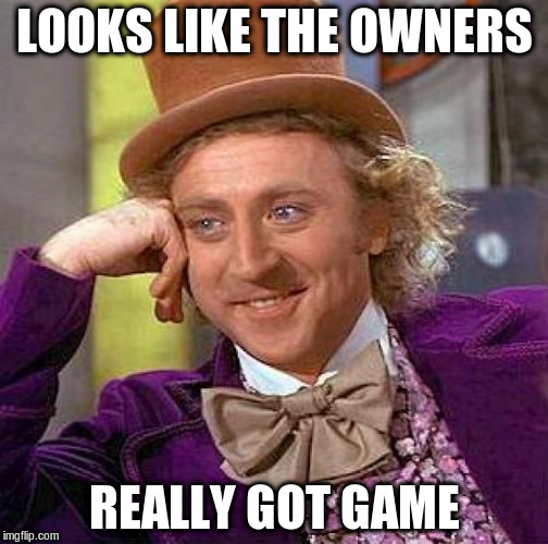 Creepy Condescending Wonka Meme | LOOKS LIKE THE OWNERS REALLY GOT GAME | image tagged in memes,creepy condescending wonka | made w/ Imgflip meme maker