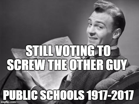 50's newspaper | STILL VOTING TO SCREW THE OTHER GUY PUBLIC SCHOOLS 1917-2017 | image tagged in 50's newspaper | made w/ Imgflip meme maker