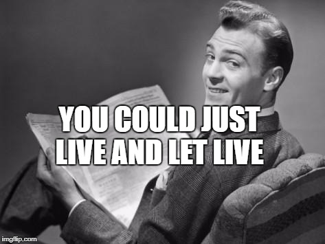 50's newspaper | YOU COULD JUST LIVE AND LET LIVE | image tagged in 50's newspaper | made w/ Imgflip meme maker