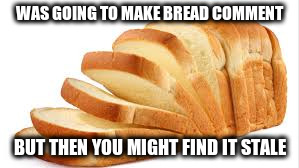 WAS GOING TO MAKE BREAD COMMENT BUT THEN YOU MIGHT FIND IT STALE | made w/ Imgflip meme maker