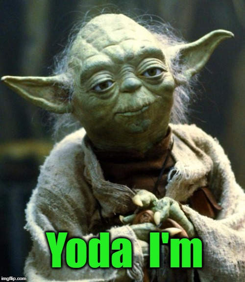 Star Wars Yoda Meme | Yoda  I'm | image tagged in memes,star wars yoda | made w/ Imgflip meme maker