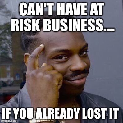 Thinking Black Guy | CAN'T HAVE AT RISK BUSINESS.... IF YOU ALREADY LOST IT | image tagged in thinking black guy | made w/ Imgflip meme maker