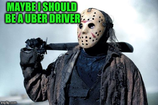 MAYBE I SHOULD BE A UBER DRIVER | made w/ Imgflip meme maker