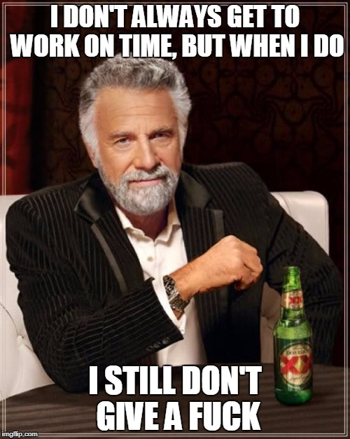 The Most Interesting Man In The World Meme | I DON'T ALWAYS GET TO WORK ON TIME, BUT WHEN I DO I STILL DON'T GIVE A F**K | image tagged in memes,the most interesting man in the world | made w/ Imgflip meme maker