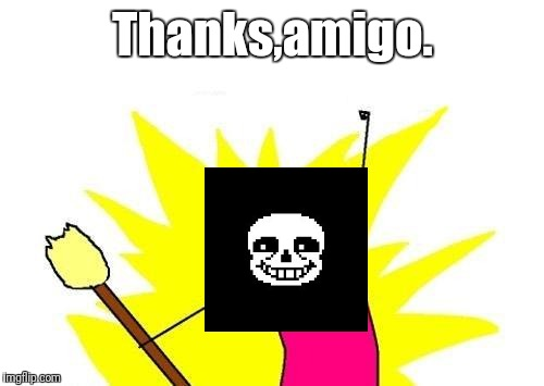 X All The Y Meme | Thanks,amigo. | image tagged in memes,x all the y | made w/ Imgflip meme maker