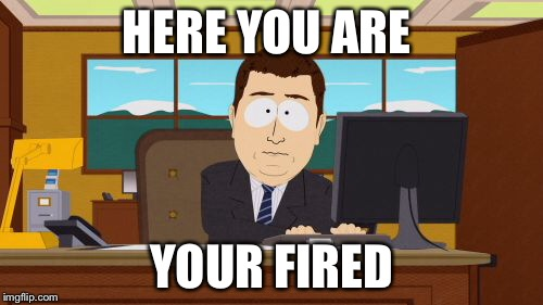 Aaaaand Its Gone Meme | HERE YOU ARE YOUR FIRED | image tagged in memes,aaaaand its gone | made w/ Imgflip meme maker