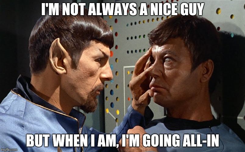 spock n bones | I'M NOT ALWAYS A NICE GUY BUT WHEN I AM, I'M GOING ALL-IN | image tagged in spock n bones | made w/ Imgflip meme maker