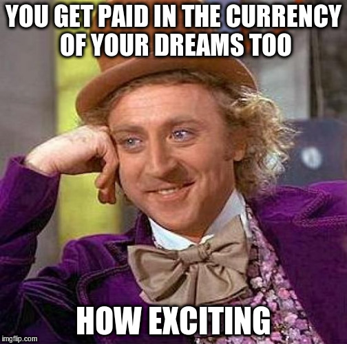 Creepy Condescending Wonka Meme | YOU GET PAID IN THE CURRENCY OF YOUR DREAMS TOO HOW EXCITING | image tagged in memes,creepy condescending wonka | made w/ Imgflip meme maker