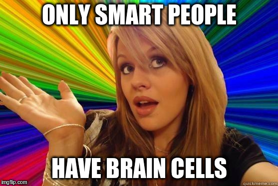ONLY SMART PEOPLE HAVE BRAIN CELLS | made w/ Imgflip meme maker