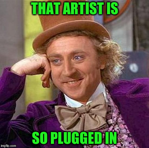 Creepy Condescending Wonka Meme | THAT ARTIST IS SO PLUGGED IN | image tagged in memes,creepy condescending wonka | made w/ Imgflip meme maker