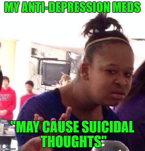 "Black Girl Wat Meme | MY ANTI-DEPRESSION MEDS ""MAY CAUSE SUICIDAL THOUGHTS"" 