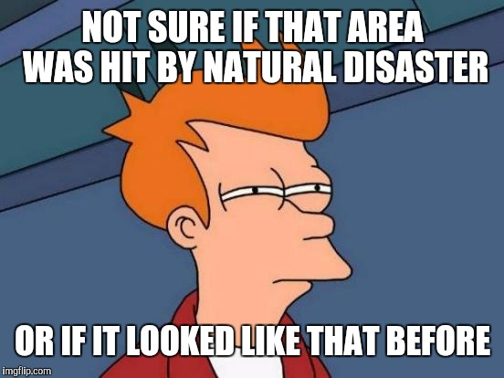 Watching disaster footage like | NOT SURE IF THAT AREA WAS HIT BY NATURAL DISASTER OR IF IT LOOKED LIKE THAT BEFORE | image tagged in memes,futurama fry | made w/ Imgflip meme maker